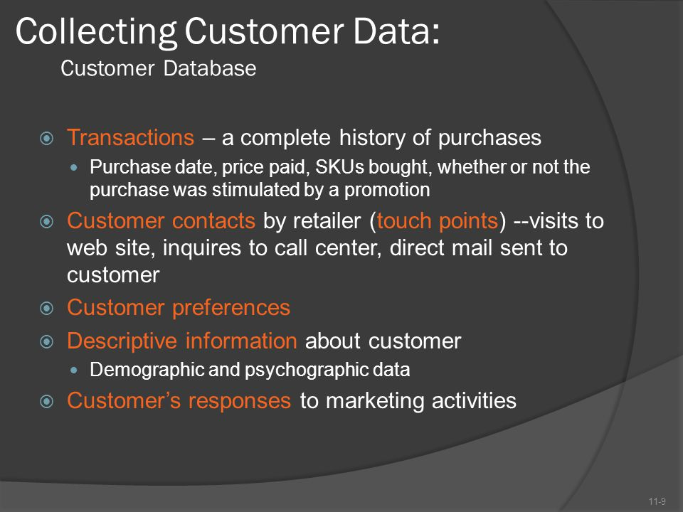 Collecting Customer Data: Customer Database  Transactions – a complete history of purchases Purchase date, price paid, SKUs bought, whether or not th