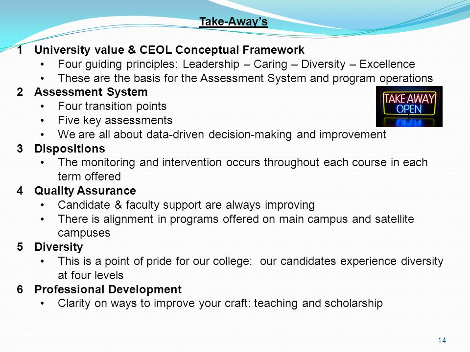 Take-Away's 1University value & CEOL Conceptual Framework Four guiding principles: Leadership – Caring – Diversity – Excellence These are the basis for the Assessment System and program operations 2Assessment System Four transition points Five key assessments We are all about data-driven decision-making and improvement 3Dispositions The monitoring and intervention occurs throughout each course in each term offered 4Quality Assurance Candidate & faculty support are always improving There is alignment in programs offered on main campus and satellite campuses 5Diversity This is a point of pride for our college: our candidates experience diversity at four levels 6Professional Development Clarity on ways to improve your craft: teaching and scholarship 14