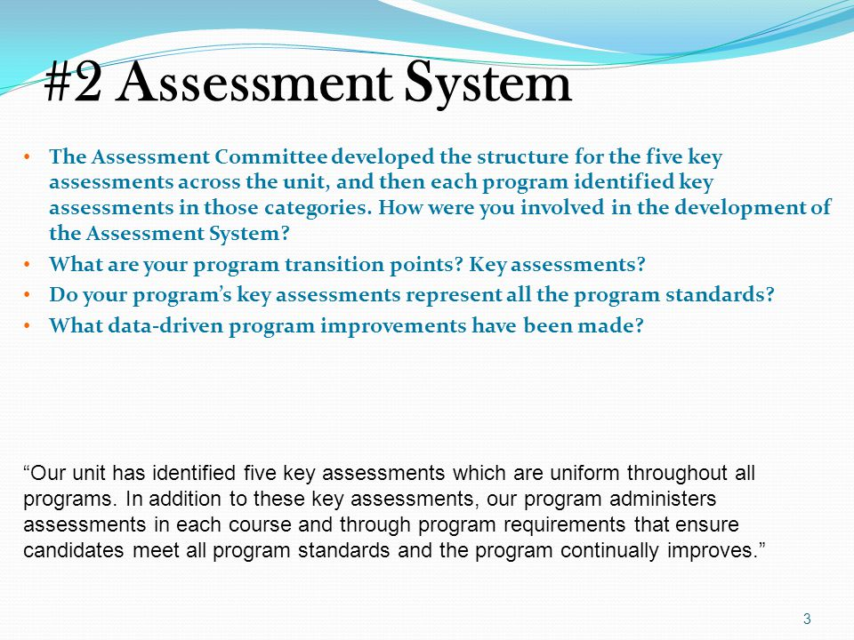 #2 Assessment System The Assessment Committee developed the structure for the five key assessments across the unit, and then each program identified key assessments in those categories.