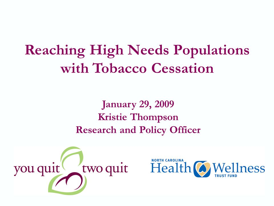 1 Reaching High Needs Populations with Tobacco Cessation January 29, 2009 Kristie Thompson Research and Policy Officer