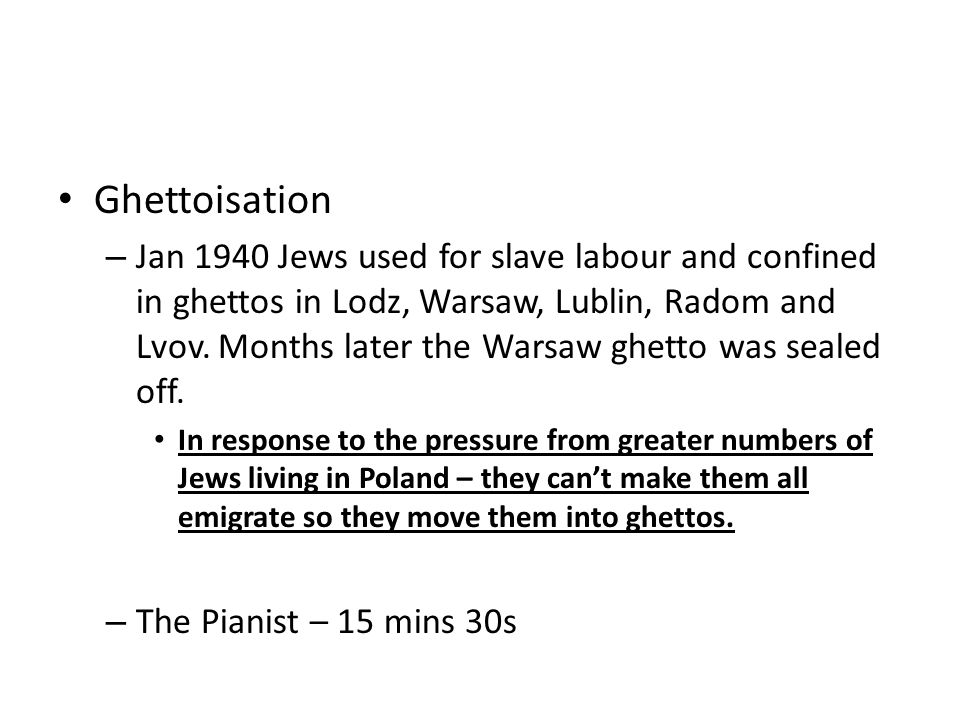 Ghettoisation – Jan 1940 Jews used for slave labour and confined in ghettos in Lodz, Warsaw, Lublin, Radom and Lvov.