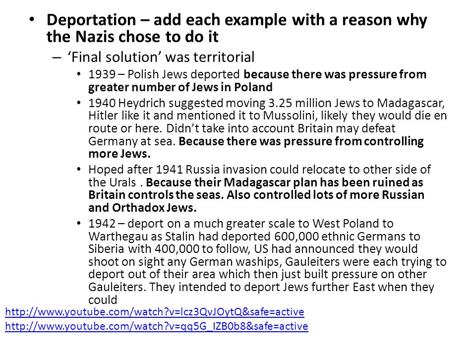 Deportation – add each example with a reason why the Nazis chose to do it – 'Final solution' was territorial 1939 – Polish Jews deported because there was pressure from greater number of Jews in Poland 1940 Heydrich suggested moving 3.25 million Jews to Madagascar, Hitler like it and mentioned it to Mussolini, likely they would die en route or here.