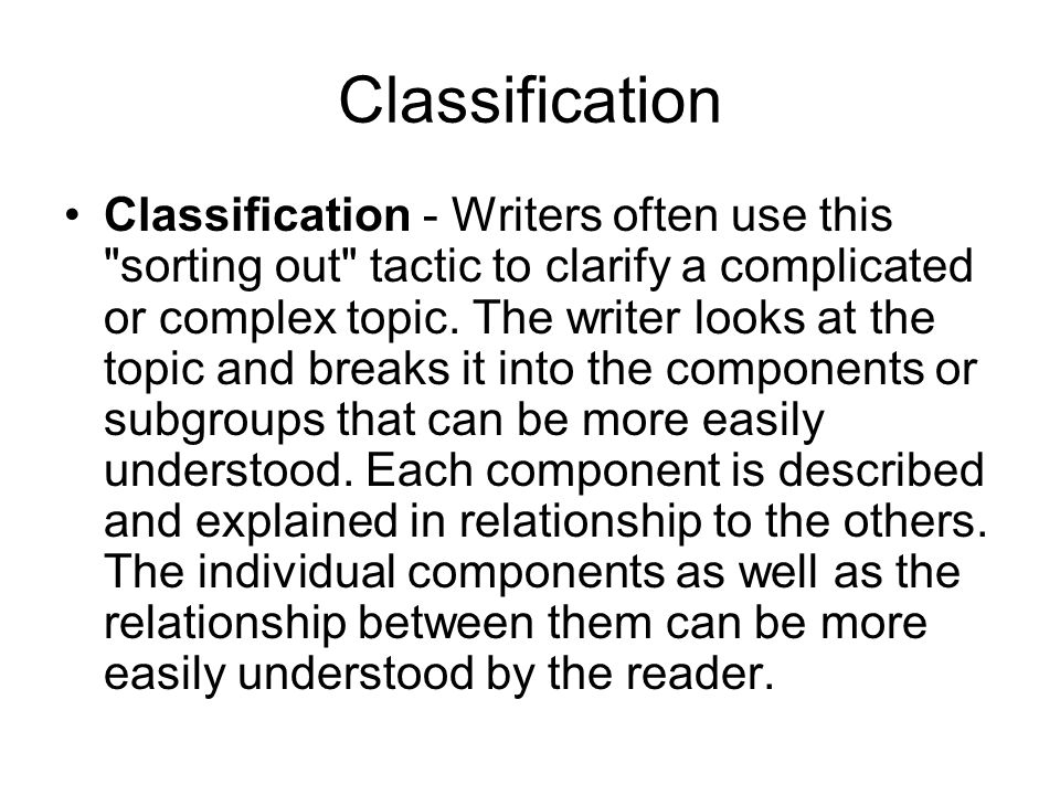 Classification Classification - Writers often use this sorting out tactic to clarify a complicated or complex topic.