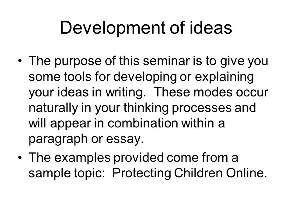 Development of ideas The purpose of this seminar is to give you some tools for developing or explaining your ideas in writing.