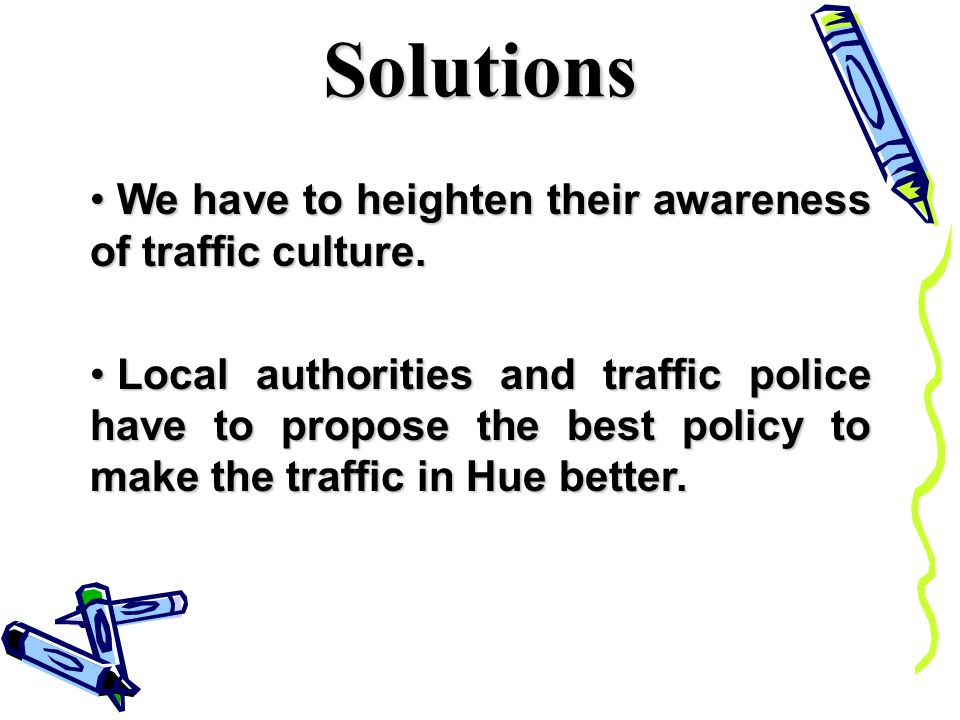 Solutions We have to heighten their awareness of traffic culture.