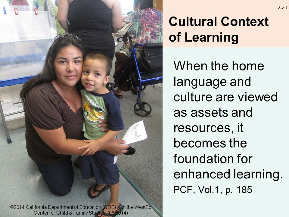 2-20 Cultural Context of Learning When the home language and culture are viewed as assets and resources, it becomes the foundation for enhanced learning.