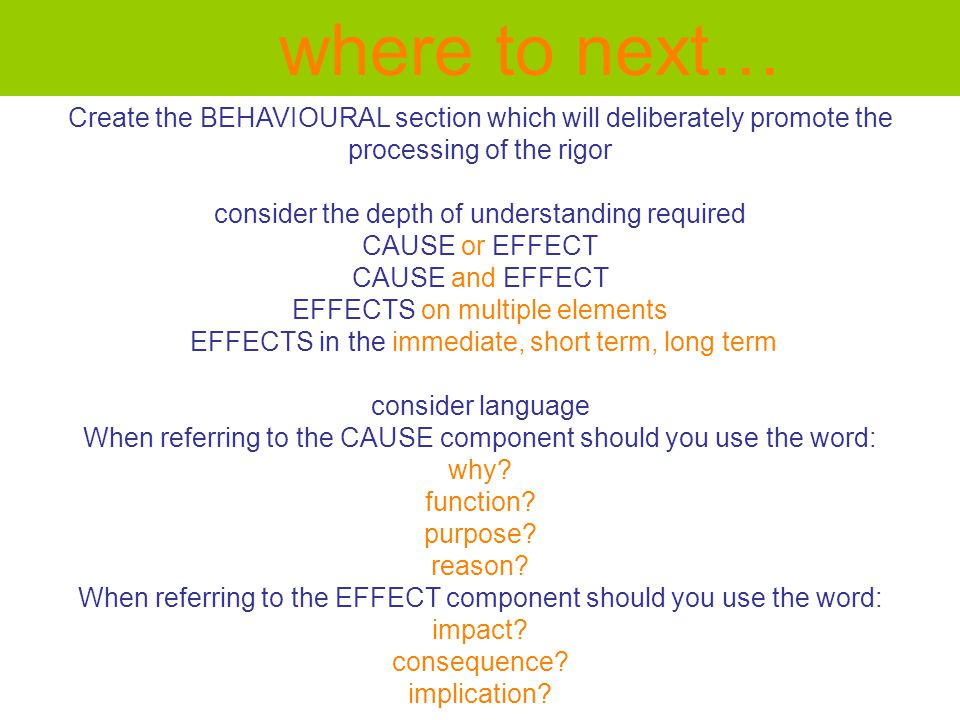Create the BEHAVIOURAL section which will deliberately promote the processing of the rigor consider the depth of understanding required CAUSE or EFFECT CAUSE and EFFECT EFFECTS on multiple elements EFFECTS in the immediate, short term, long term consider language When referring to the CAUSE component should you use the word: why.
