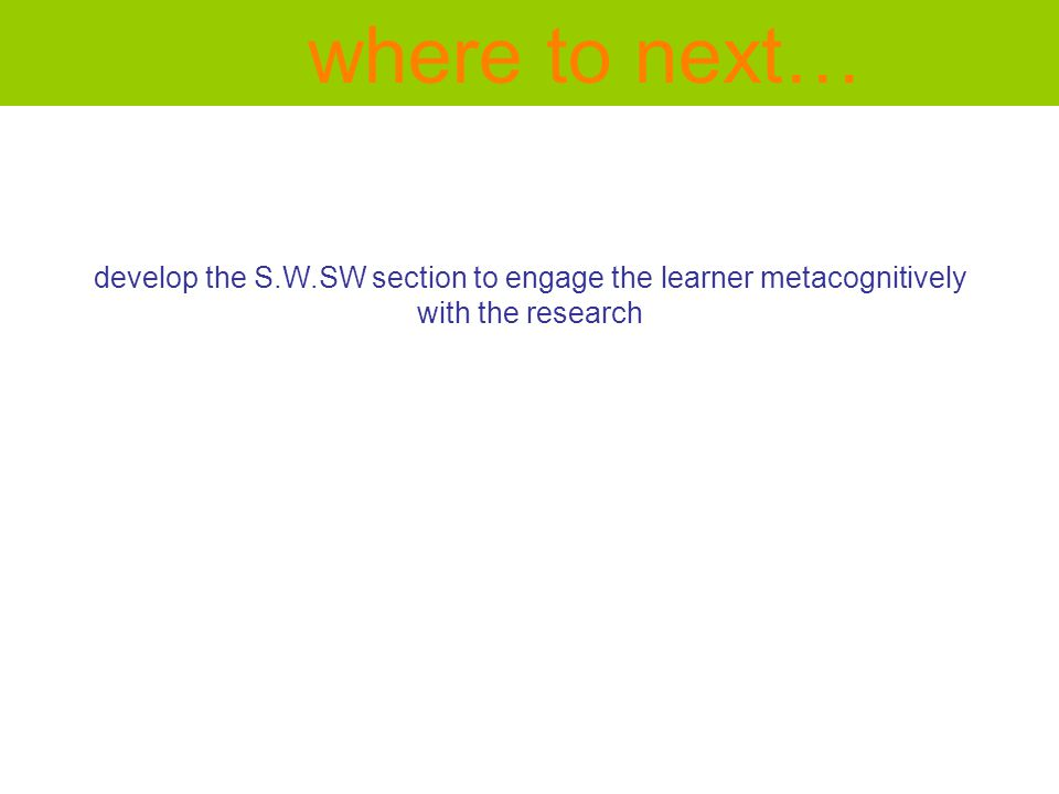 develop the S.W.SW section to engage the learner metacognitively with the research where to next…
