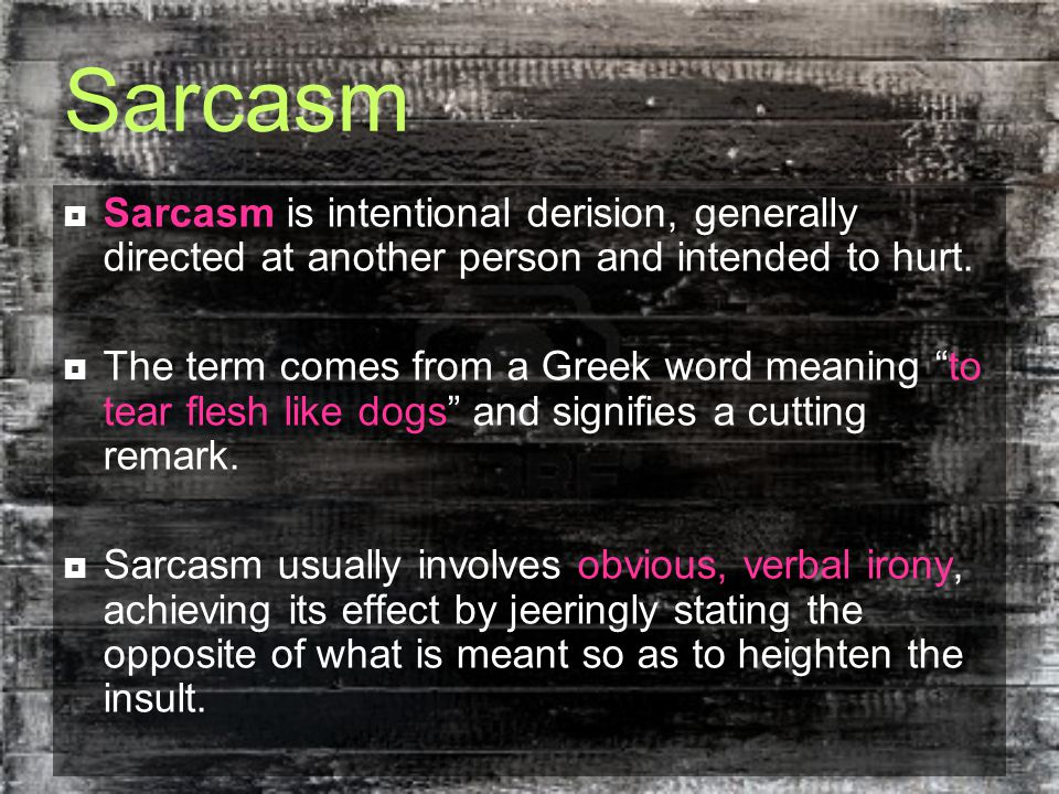 Sarcasm  Sarcasm is intentional derision, generally directed at another person and intended to hurt.