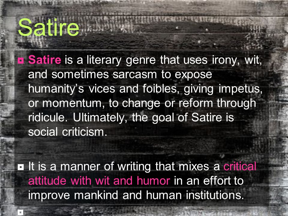 Satire  Satire is a literary genre that uses irony, wit, and sometimes sarcasm to expose humanity's vices and foibles, giving impetus, or momentum, to change or reform through ridicule.