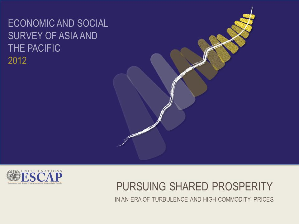 PURSUING SHARED PROSPERITY IN AN ERA OF TURBULENCE AND HIGH COMMODITY PRICES ECONOMIC AND SOCIAL SURVEY OF ASIA AND THE PACIFIC 2012