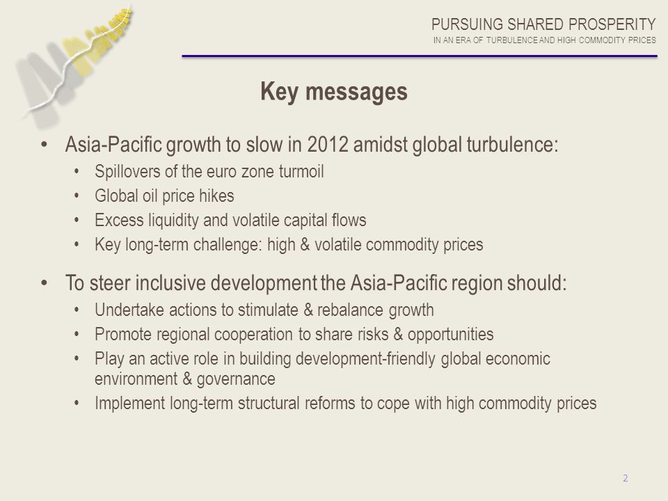2 PURSUING SHARED PROSPERITY IN AN ERA OF TURBULENCE AND HIGH COMMODITY PRICES Key messages Asia-Pacific growth to slow in 2012 amidst global turbulen