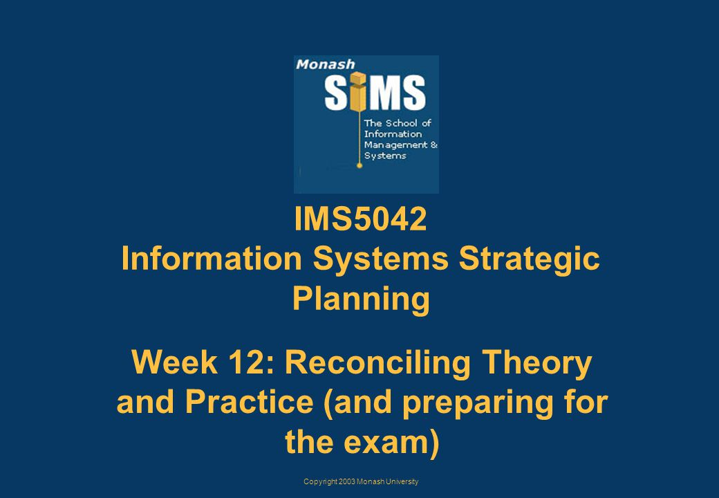 Copyright 2003 Monash University IMS5042 Information Systems Strategic Planning Week 12: Reconciling Theory and Practice (and preparing for the exam)