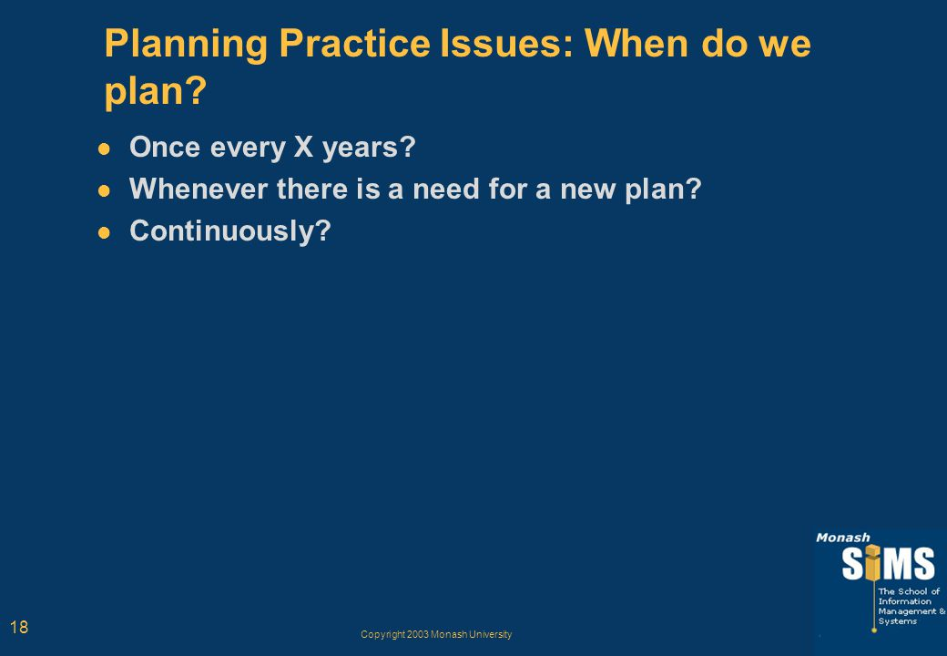 Copyright 2003 Monash University 18 Planning Practice Issues: When do we plan? Once every X years? Whenever there is a need for a new plan? Continuous