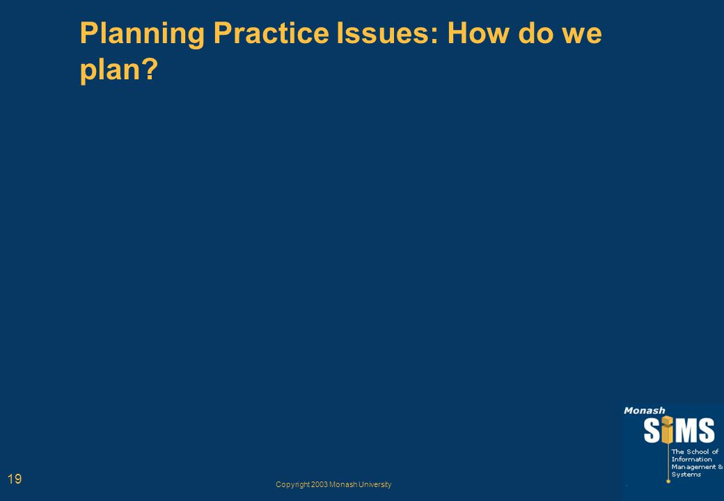Copyright 2003 Monash University 19 Planning Practice Issues: How do we plan?