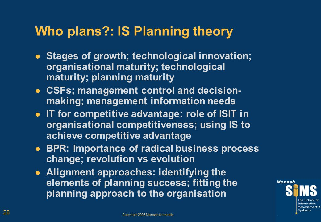 Copyright 2003 Monash University 28 Who plans?: IS Planning theory Stages of growth; technological innovation; organisational maturity; technological