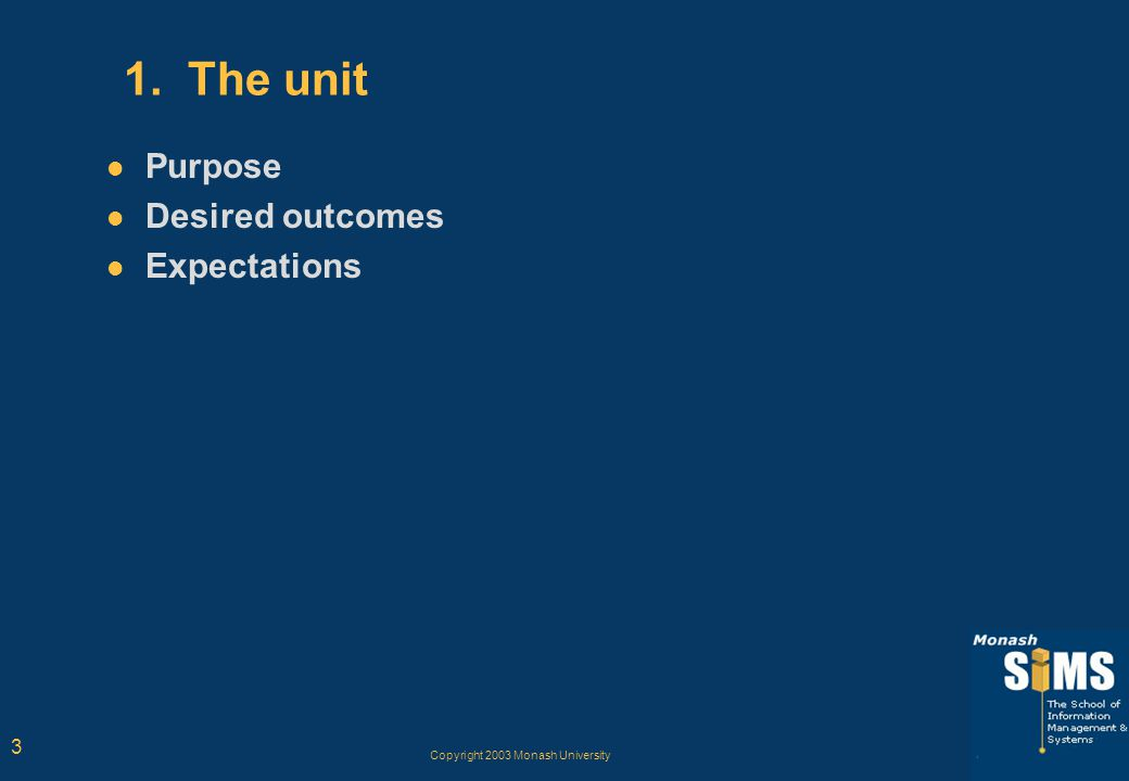 Copyright 2003 Monash University 3 1. The unit Purpose Desired outcomes Expectations