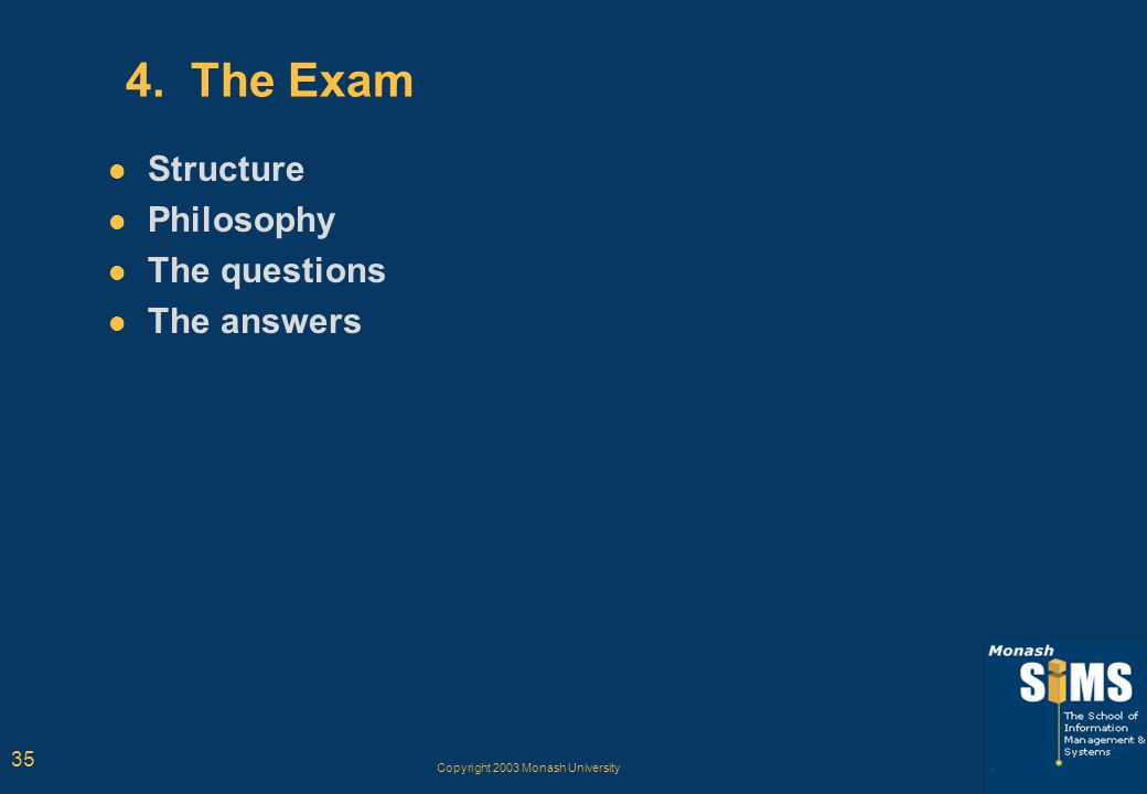 Copyright 2003 Monash University 35 4. The Exam Structure Philosophy The questions The answers