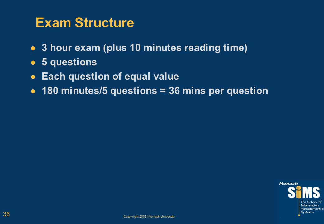 Copyright 2003 Monash University 36 Exam Structure 3 hour exam (plus 10 minutes reading time) 5 questions Each question of equal value 180 minutes/5 q