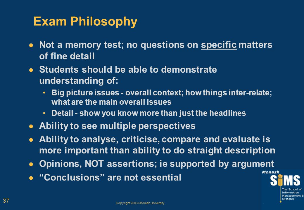 Copyright 2003 Monash University 37 Exam Philosophy Not a memory test; no questions on specific matters of fine detail Students should be able to demo