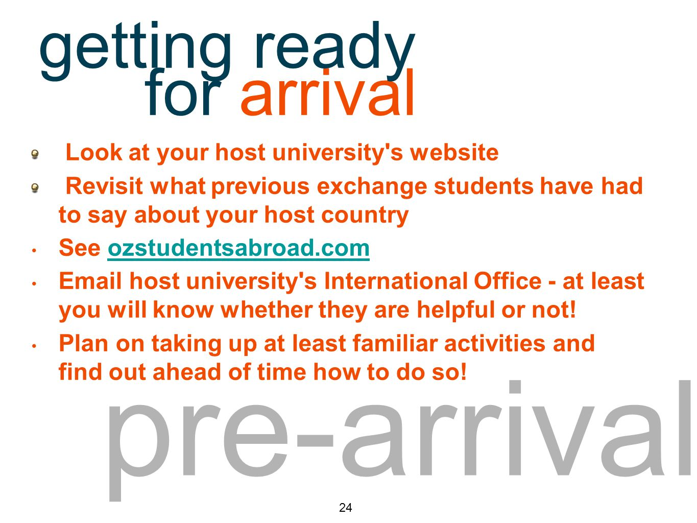 pre-arrival Look at your host university s website Revisit what previous exchange students have had to say about your host country See ozstudentsabroad.comozstudentsabroad.com Email host university s International Office - at least you will know whether they are helpful or not.
