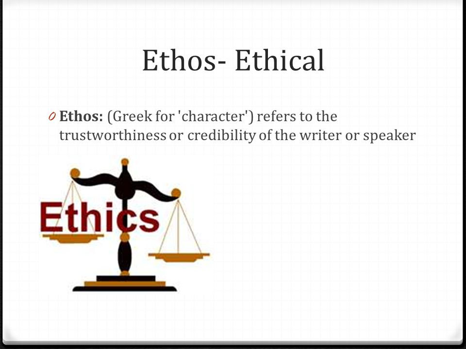 Ethos- Ethical 0 Ethos: (Greek for character ) refers to the trustworthiness or credibility of the writer or speaker