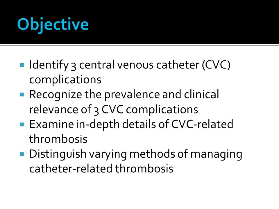  Identify 3 central venous catheter (CVC) complications  Recognize the prevalence and clinical relevance of 3 CVC complications  Examine in-depth details of CVC-related thrombosis  Distinguish varying methods of managing catheter-related thrombosis