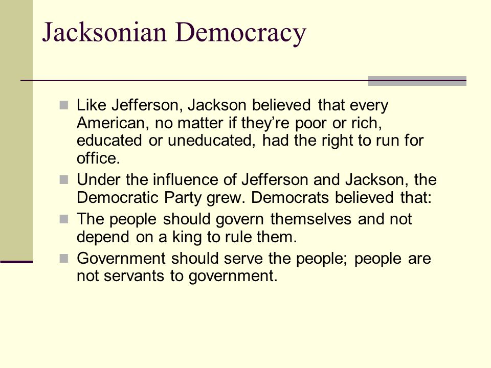 Jacksonian Democracy Like Jefferson, Jackson believed that every American, no matter if they're poor or rich, educated or uneducated, had the right to run for office.