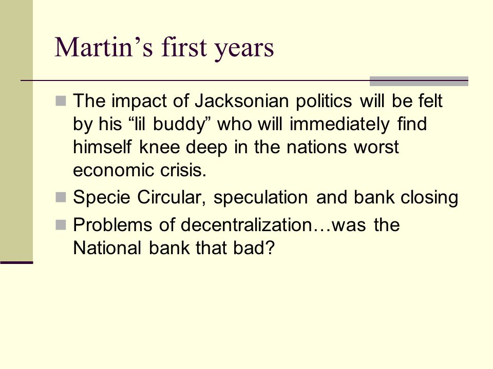 Martin's first years The impact of Jacksonian politics will be felt by his lil buddy who will immediately find himself knee deep in the nations worst economic crisis.