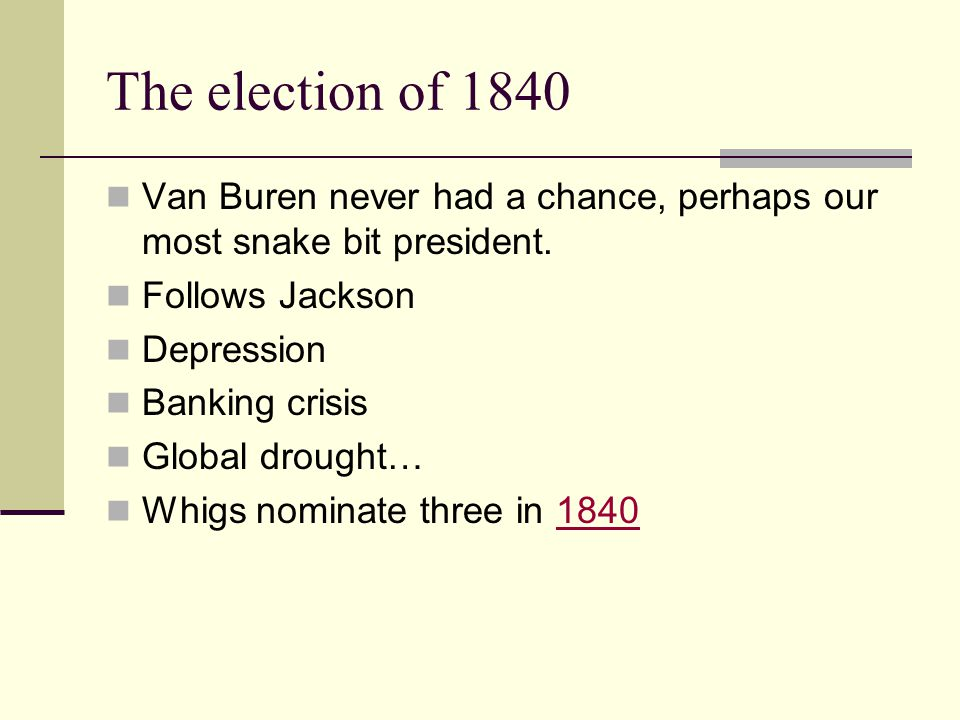 The election of 1840 Van Buren never had a chance, perhaps our most snake bit president.
