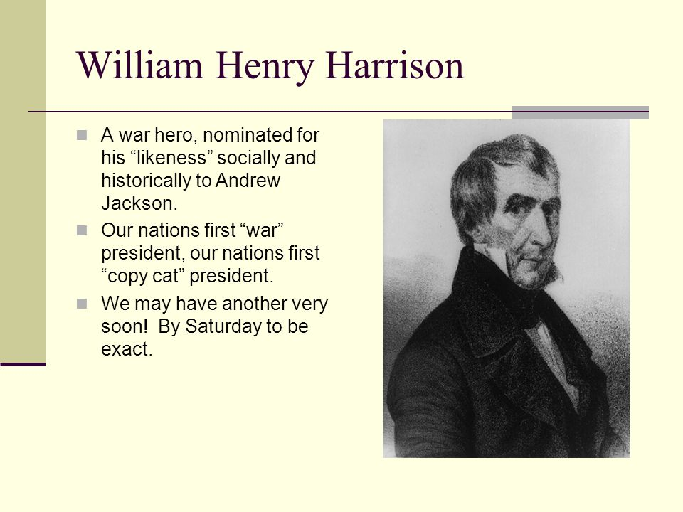 William Henry Harrison A war hero, nominated for his likeness socially and historically to Andrew Jackson.