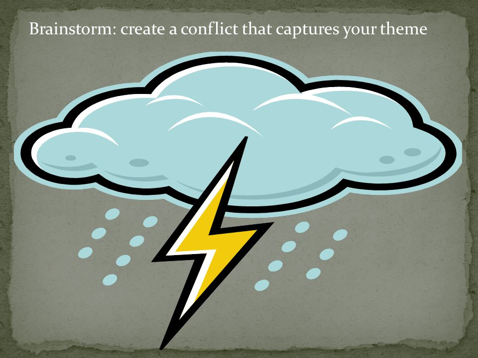 Brainstorm: create a conflict that captures your theme