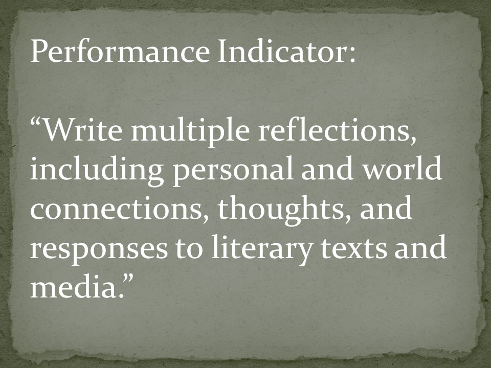 Performance Indicator: Write multiple reflections, including personal and world connections, thoughts, and responses to literary texts and media.