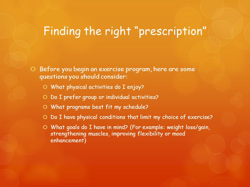 Finding the right prescription  Before you begin an exercise program, here are some questions you should consider:  What physical activities do I enjoy.