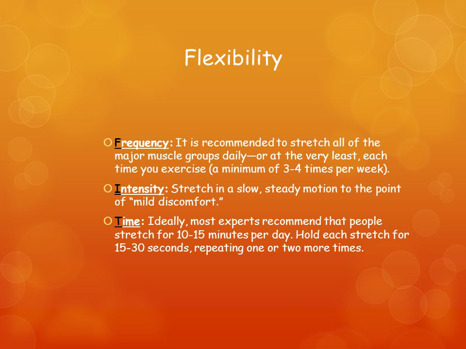 Flexibility  Frequency: It is recommended to stretch all of the major muscle groups daily—or at the very least, each time you exercise (a minimum of 3-4 times per week).