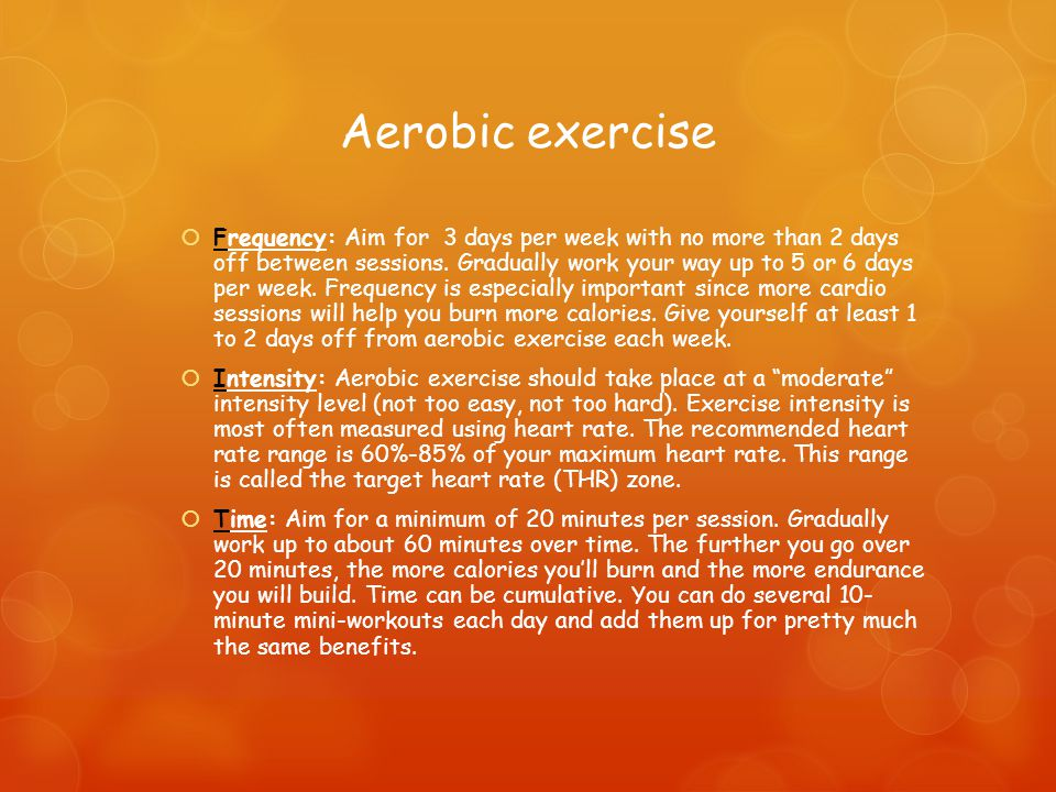 Aerobic exercise  Frequency: Aim for 3 days per week with no more than 2 days off between sessions.