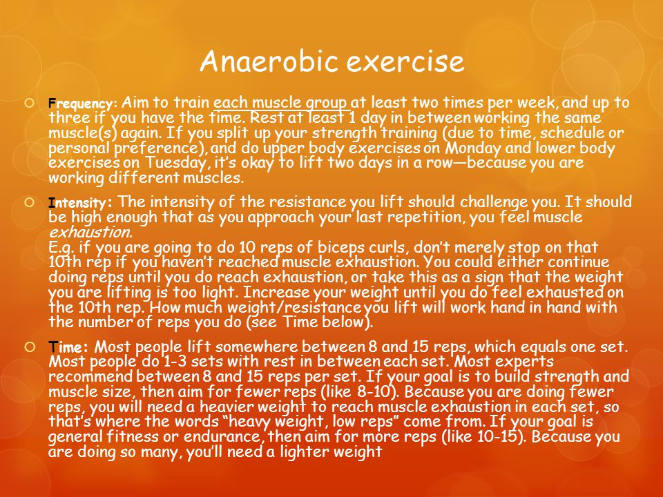Anaerobic exercise  Frequency: Aim to train each muscle group at least two times per week, and up to three if you have the time.