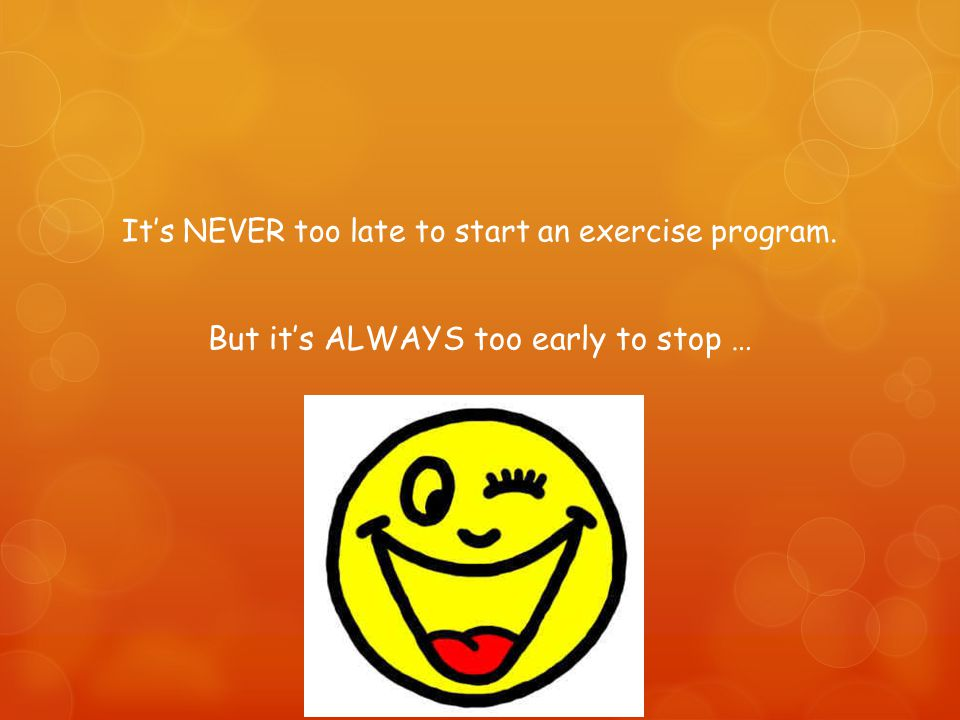 It's NEVER too late to start an exercise program. But it's ALWAYS too early to stop …