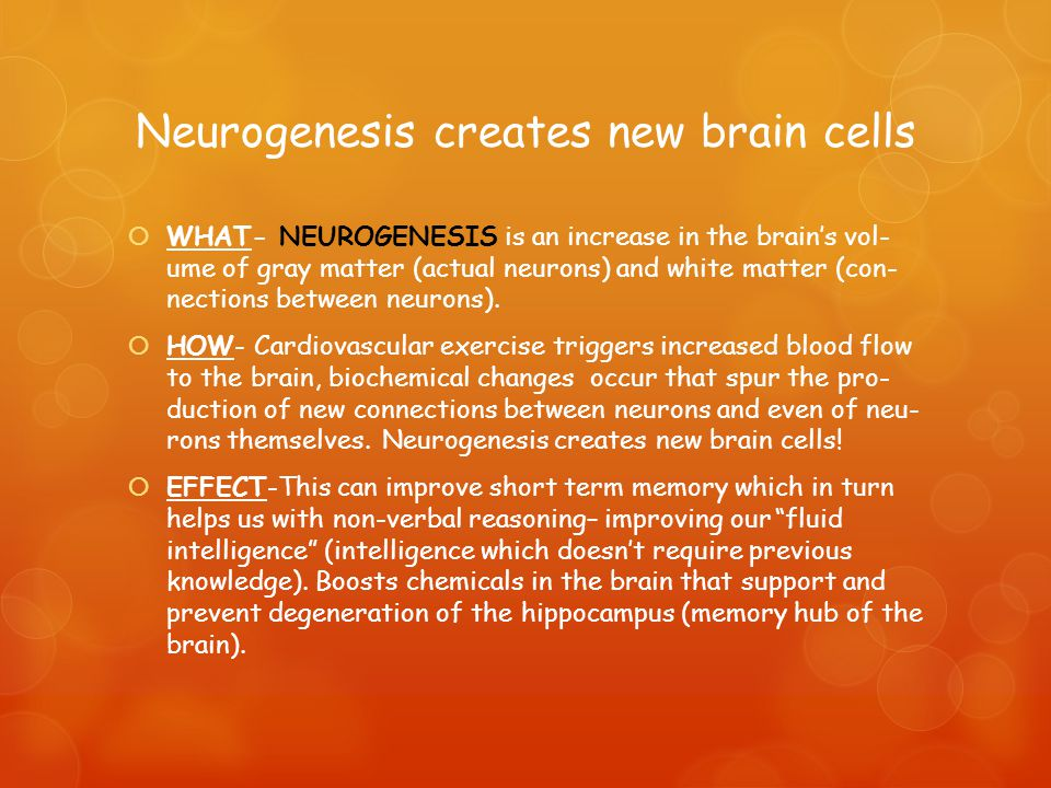 Neurogenesis creates new brain cells  WHAT- NEUROGENESIS is an increase in the brain's vol­ ume of gray mat­ter (actual neu­rons) and white mat­ter (con­ nec­tions between neurons).