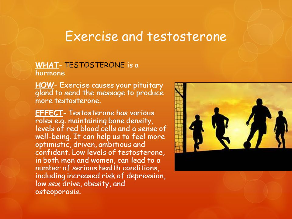 Exercise and testosterone WHAT- TESTOSTERONE is a hormone HOW- Exercise causes your pituitary gland to send the message to produce more testosterone.