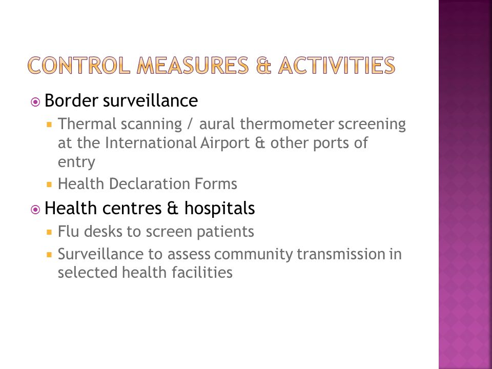 Border surveillance  Thermal scanning / aural thermometer screening at the International Airport & other ports of entry  Health Declaration Forms  Health centres & hospitals  Flu desks to screen patients  Surveillance to assess community transmission in selected health facilities