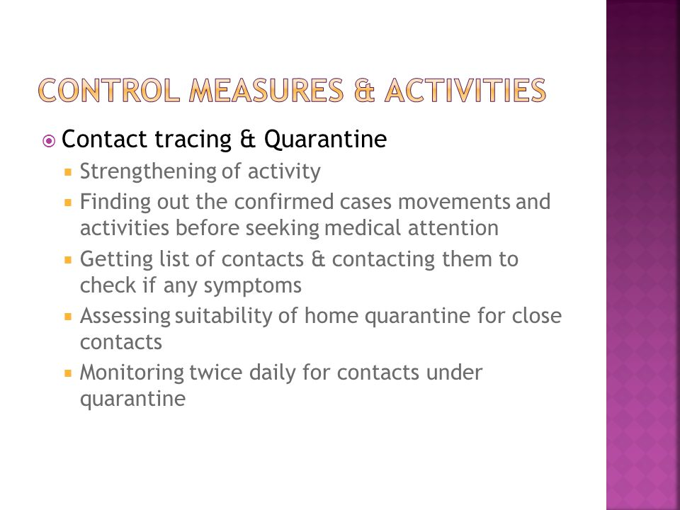  Contact tracing & Quarantine  Strengthening of activity  Finding out the confirmed cases movements and activities before seeking medical attention  Getting list of contacts & contacting them to check if any symptoms  Assessing suitability of home quarantine for close contacts  Monitoring twice daily for contacts under quarantine