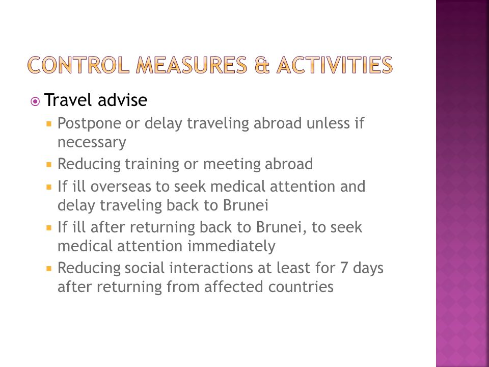  Travel advise  Postpone or delay traveling abroad unless if necessary  Reducing training or meeting abroad  If ill overseas to seek medical attention and delay traveling back to Brunei  If ill after returning back to Brunei, to seek medical attention immediately  Reducing social interactions at least for 7 days after returning from affected countries