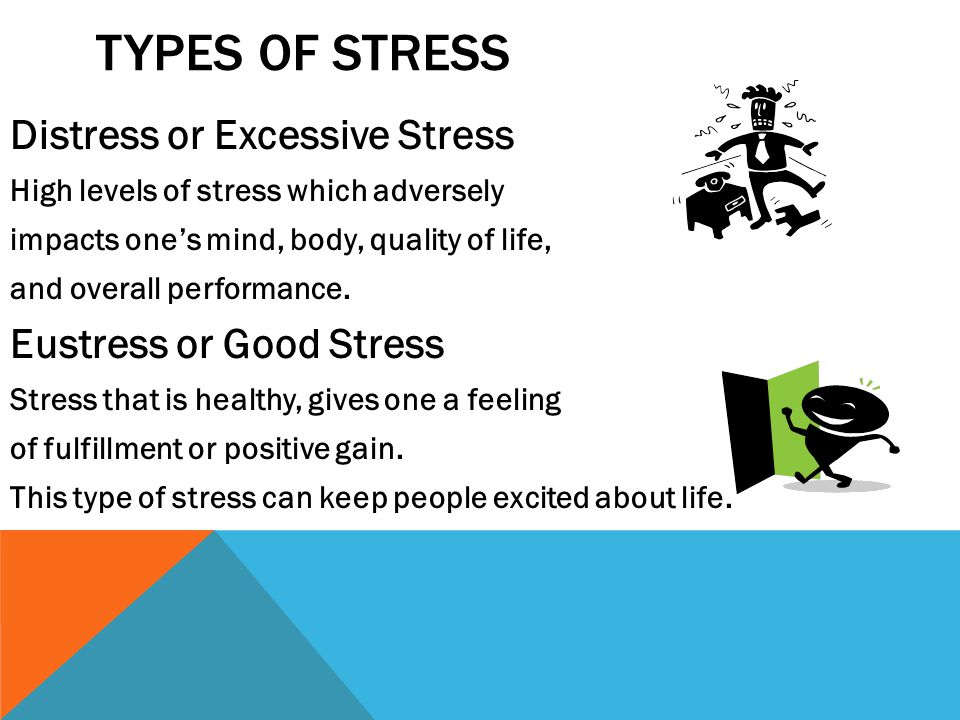 TYPES OF STRESS Distress or Excessive Stress High levels of stress which adversely impacts one's mind, body, quality of life, and overall performance.