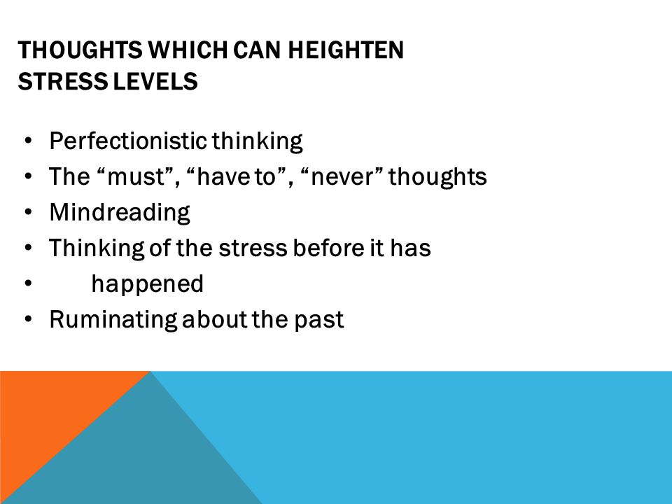 THOUGHTS WHICH CAN HEIGHTEN STRESS LEVELS Perfectionistic thinking The must , have to , never thoughts Mindreading Thinking of the stress before it has happened Ruminating about the past