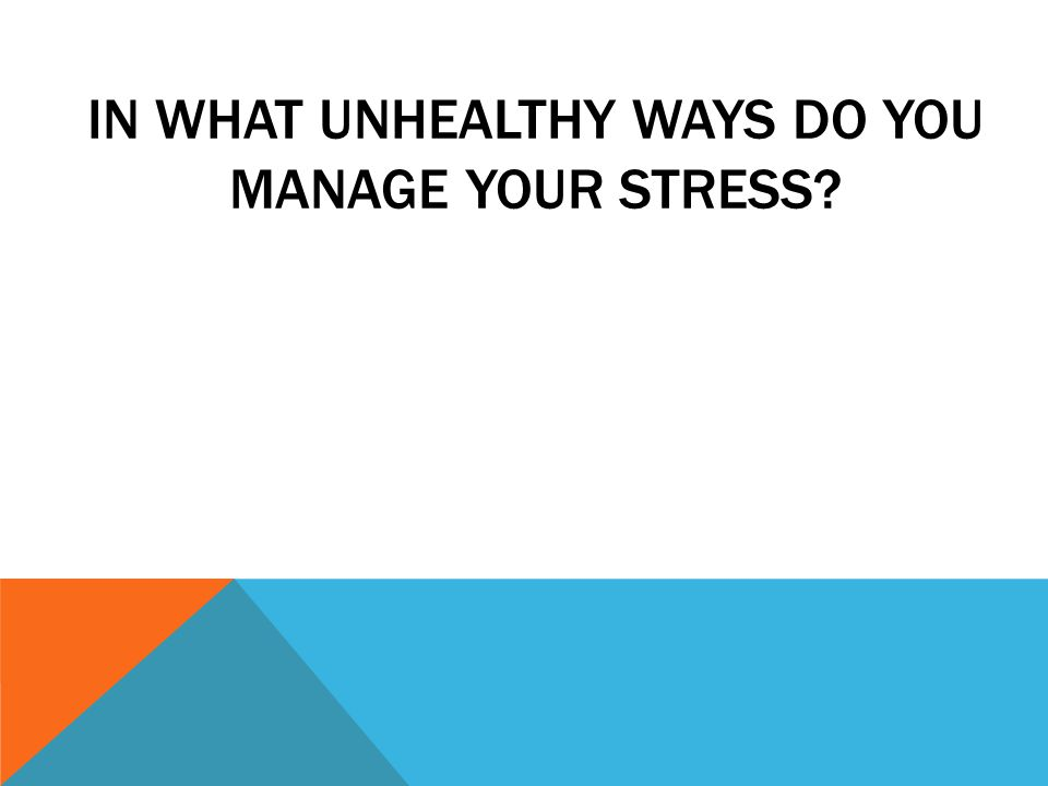 IN WHAT UNHEALTHY WAYS DO YOU MANAGE YOUR STRESS