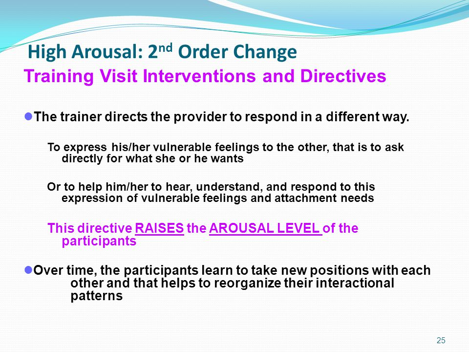 High Arousal: 2 nd Order Change 25 Training Visit Interventions and Directives The trainer directs the provider to respond in a different way.