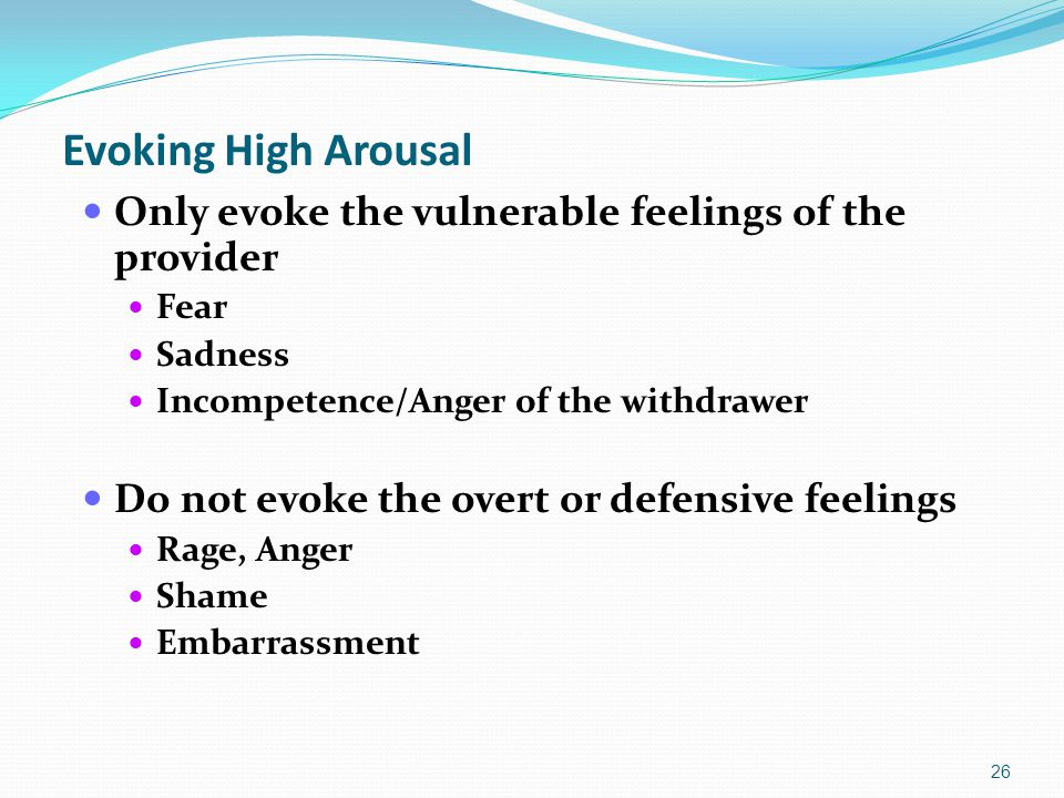Evoking High Arousal Only evoke the vulnerable feelings of the provider Fear Sadness Incompetence/Anger of the withdrawer Do not evoke the overt or defensive feelings Rage, Anger Shame Embarrassment 26