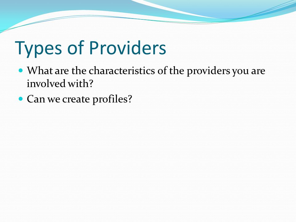 Types of Providers What are the characteristics of the providers you are involved with.