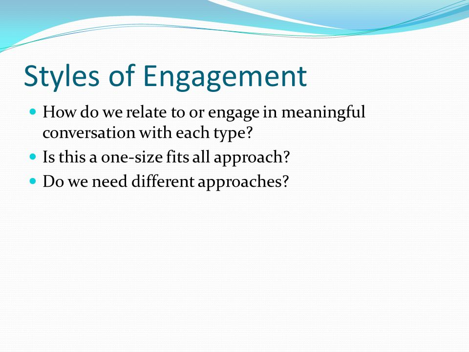Styles of Engagement How do we relate to or engage in meaningful conversation with each type.